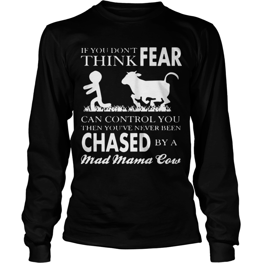 If You Don't Think Fear Can Control You Then You've Never Been Chased By A Mad Mama Cow Longsleeve TeeIf You Don't Think Fear Can Control You Then You've Never Been Chased By A Mad Mama Cow Longsleeve Tee