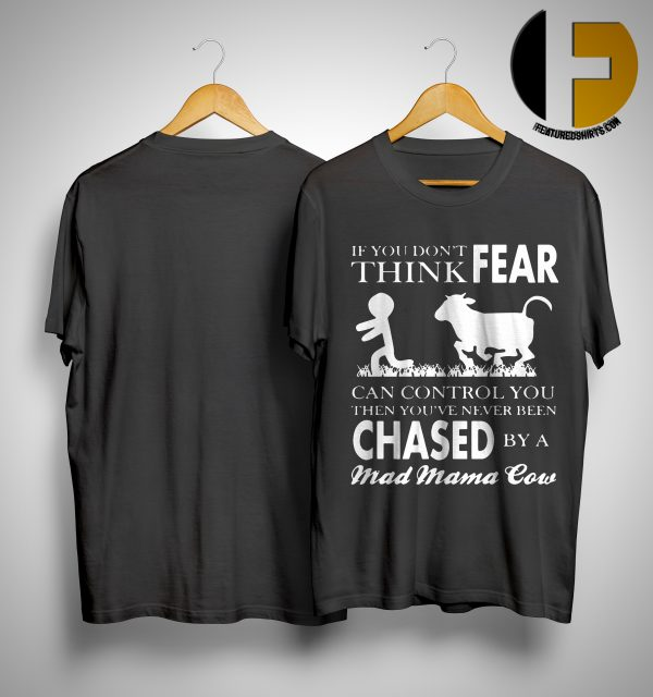 If You Don't Think Fear Can Control You Then You've Never Been Chased By A Mad Mama Cow Shirt