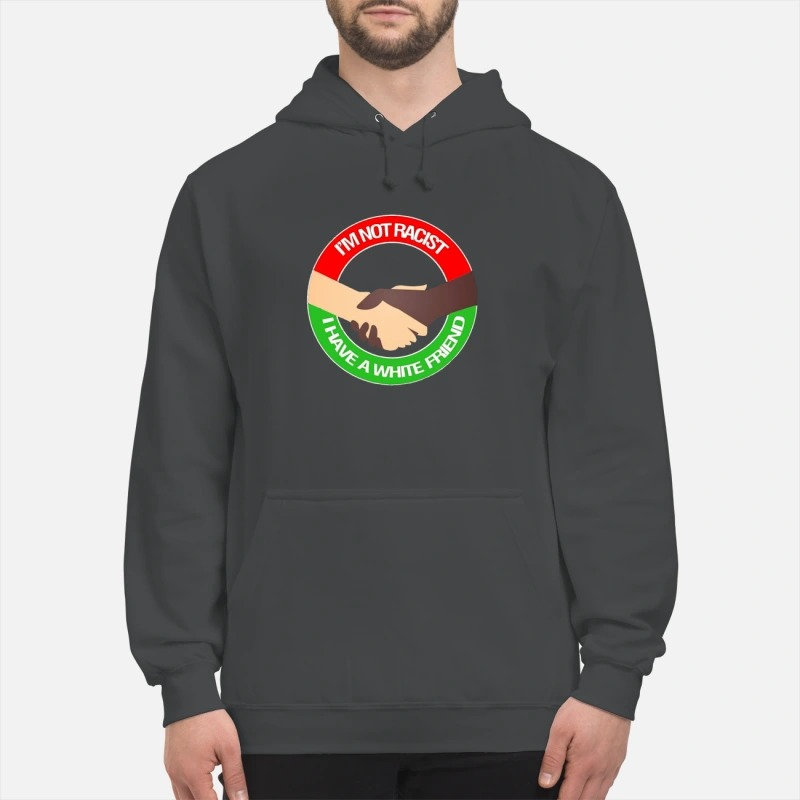 I'm Not Racist I Have A White Friend Hoodie