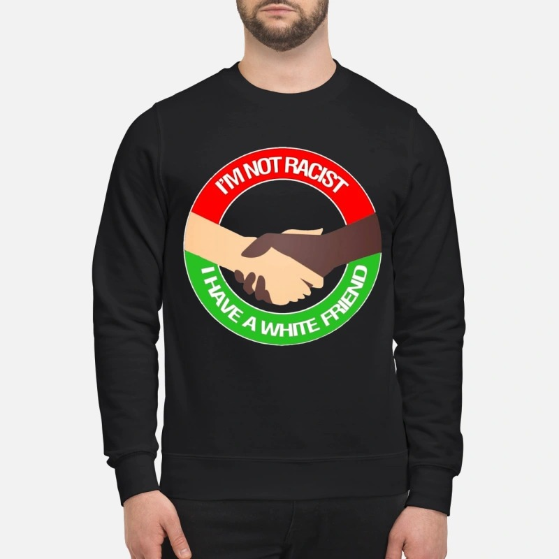 I'm Not Racist I Have A White Friend Sweater