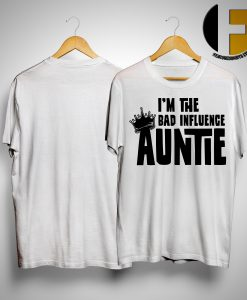 I'm The Bad Influence Auntie Shirt