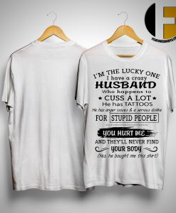 I'm The Lucky One I Have A Crazy Husband Who Happens To Cuss A Lot He Has Tattoos ShirtI'm The Lucky One I Have A Crazy Husband Who Happens To Cuss A Lot He Has Tattoos Shirt