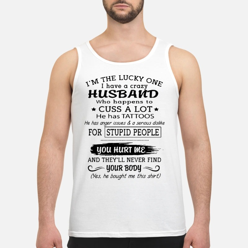 I'm The Lucky One I Have A Crazy Husband Who Happens To Cuss A Lot He Has Tattoos Tank Top