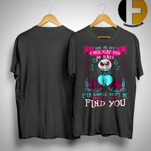 Jack Skellington Piss Me Off I Will Slap You So Hard Even Google Won't Be Able To Find You Shirt