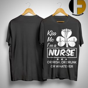 Kiss Me I'm A Nurse Or Irish Or Drunk Or Whatever Shirt