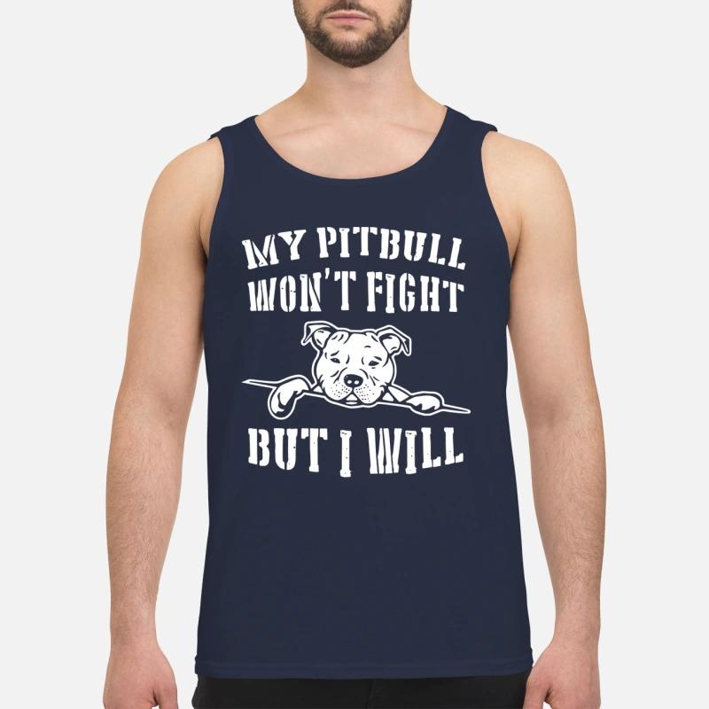 My Pitbull Won't Fight But I Will Tank Top