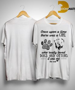 Once Upon A Time There Was A Girl Who Really Loved Dogs And Otters It Was Me Shirt
