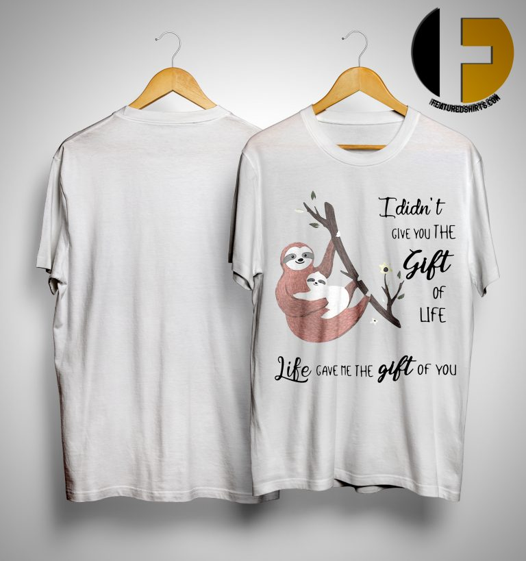 Sloth I Didn't Give You The Gift Of Life Life Gave Me The Gift Of You Shirt