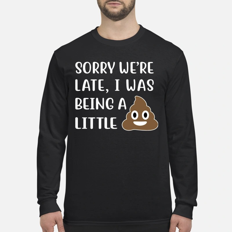 Sorry We're Late I Was Being A Little Shit Longsleeve Tee