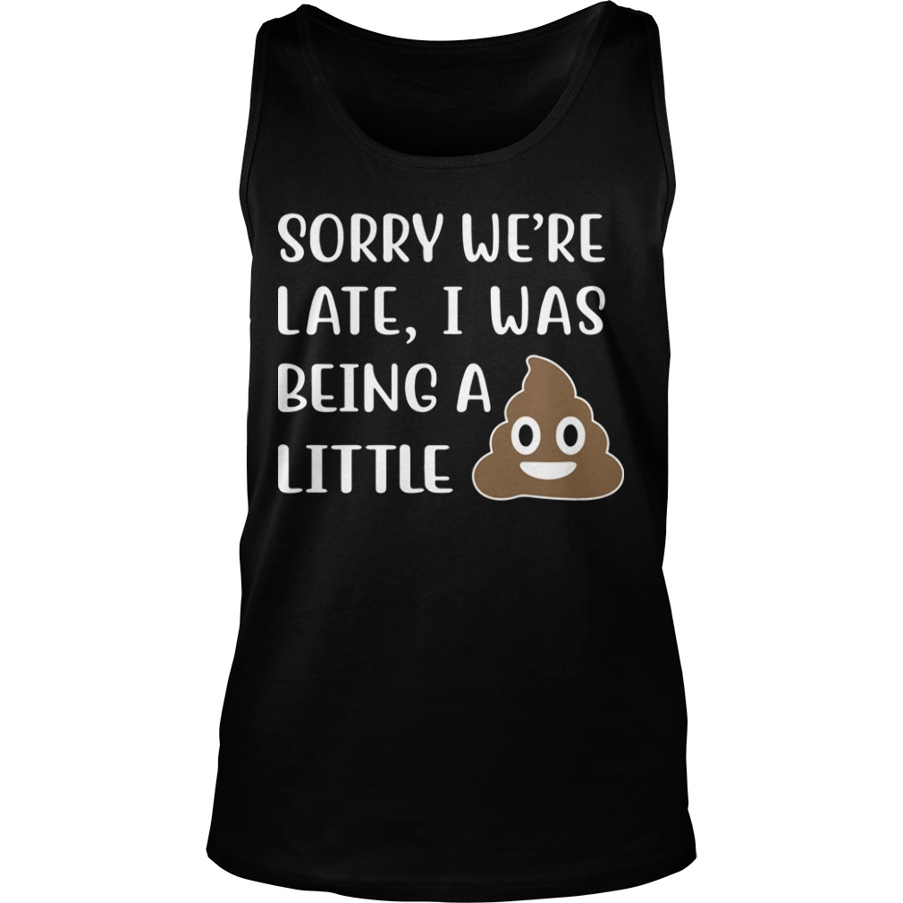 Sorry We're Late I Was Being A Little Shit Tank Top