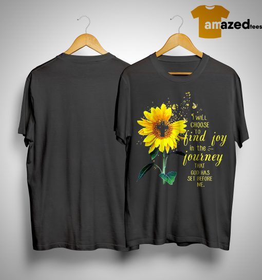 Sunflower I Will Choose To Find Joy In The Journey That God Has Set Before Me Shirt