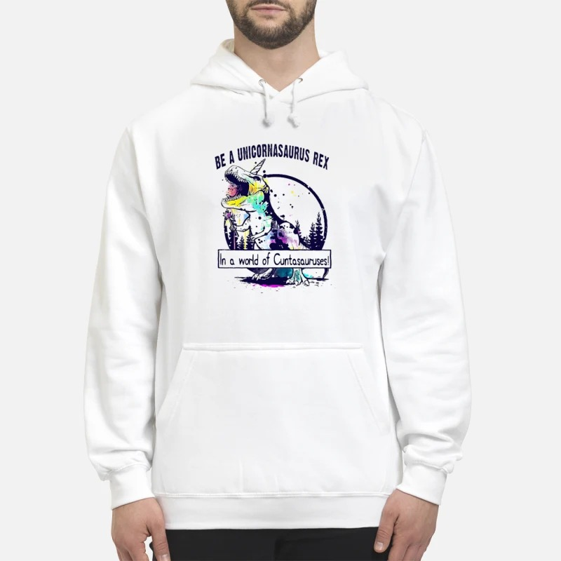 T Rex Be A Unicornasaurus Rex In A World Of Cuntasauruses Hoodie