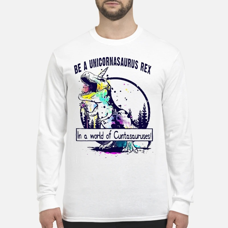 T Rex Be A Unicornasaurus Rex In A World Of Cuntasauruses Longsleeve Tee