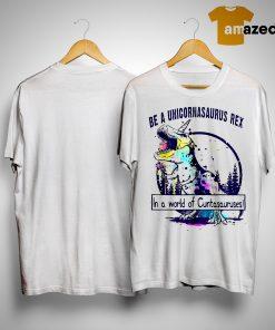 T Rex Be A Unicornasaurus Rex In A World Of Cuntasauruses Shirt