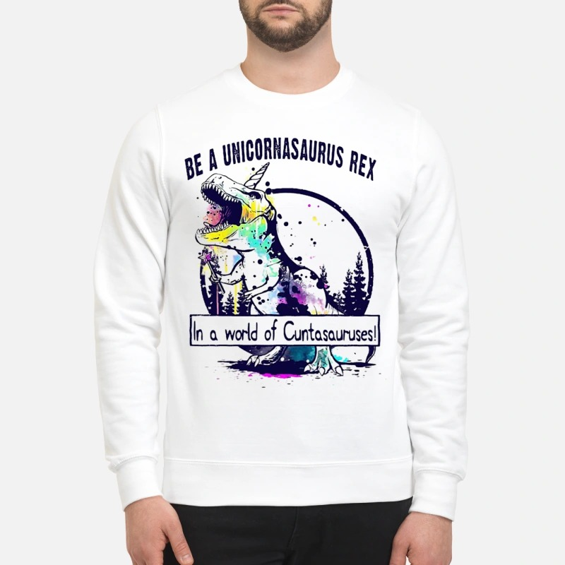 T Rex Be A Unicornasaurus Rex In A World Of Cuntasauruses Sweater