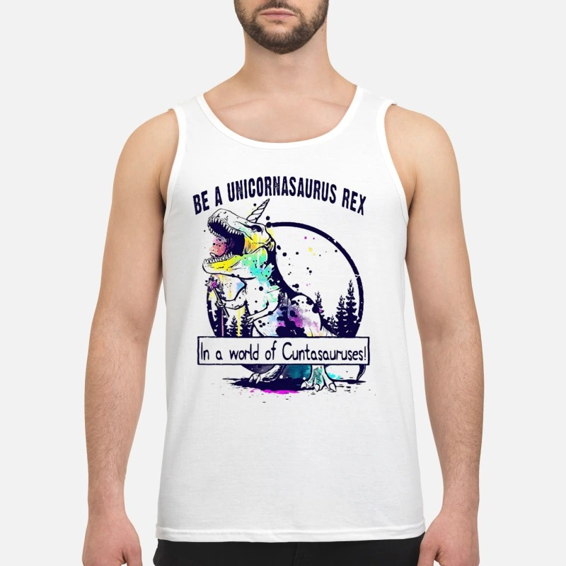 T Rex Be A Unicornasaurus Rex In A World Of Cuntasauruses Tank Top