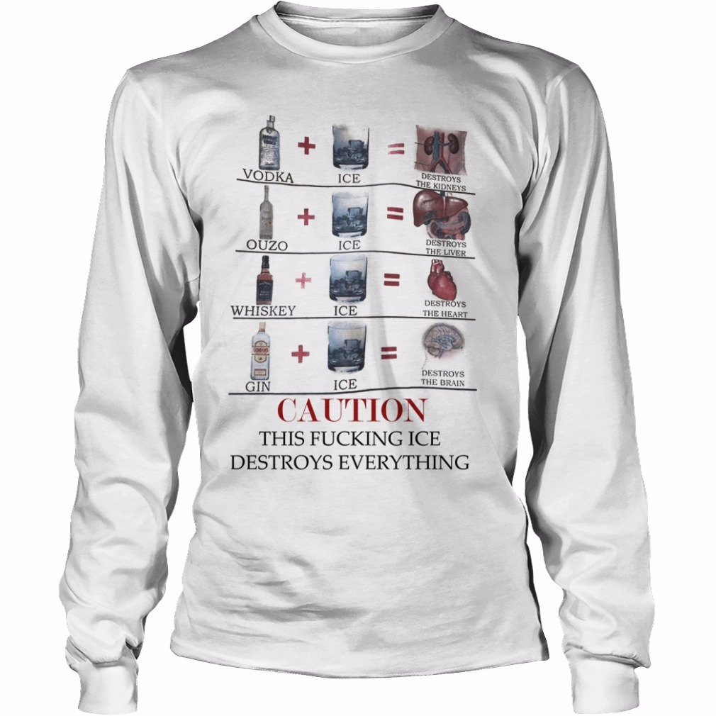 Vodka Ice Destroys The Kidneys Caution This Fucking Ice Destroys Everything Longsleeve Tee