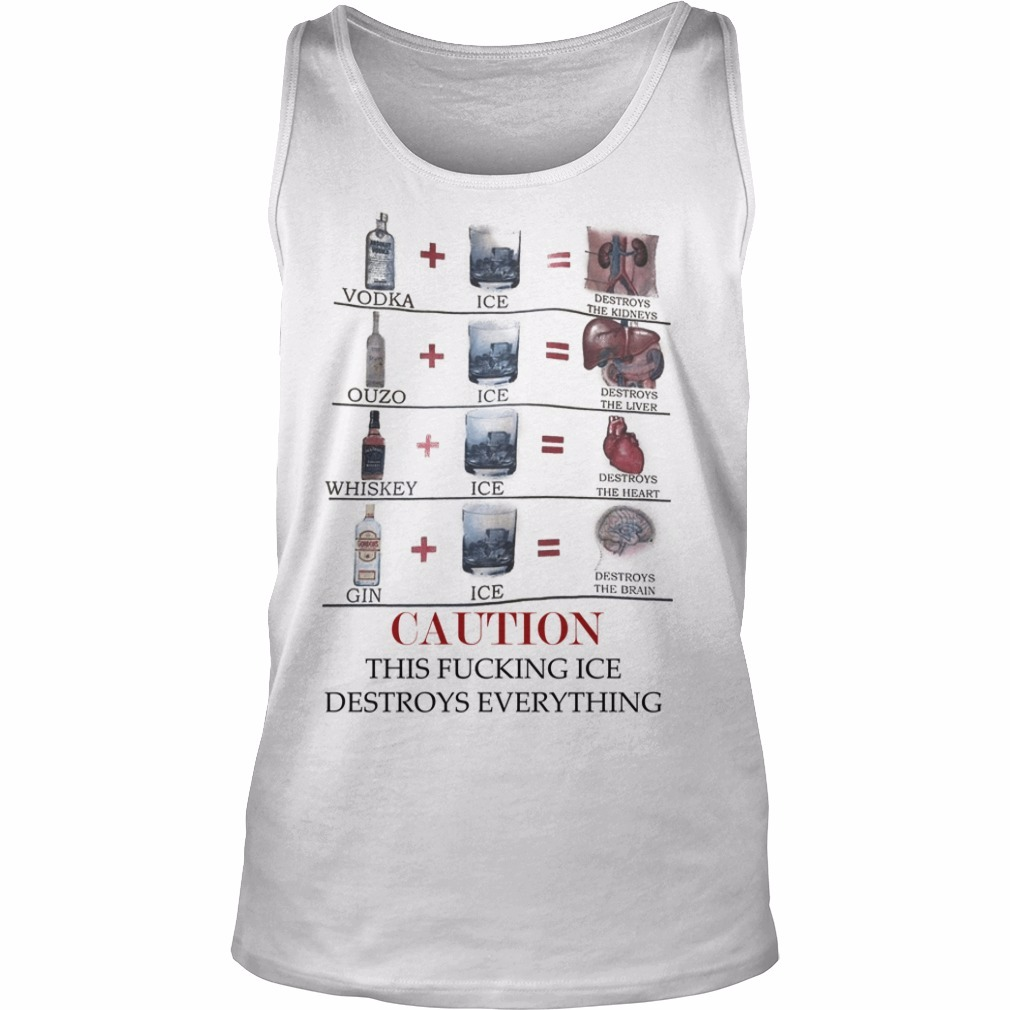 Vodka Ice Destroys The Kidneys Caution This Fucking Ice Destroys Everything Tank Top