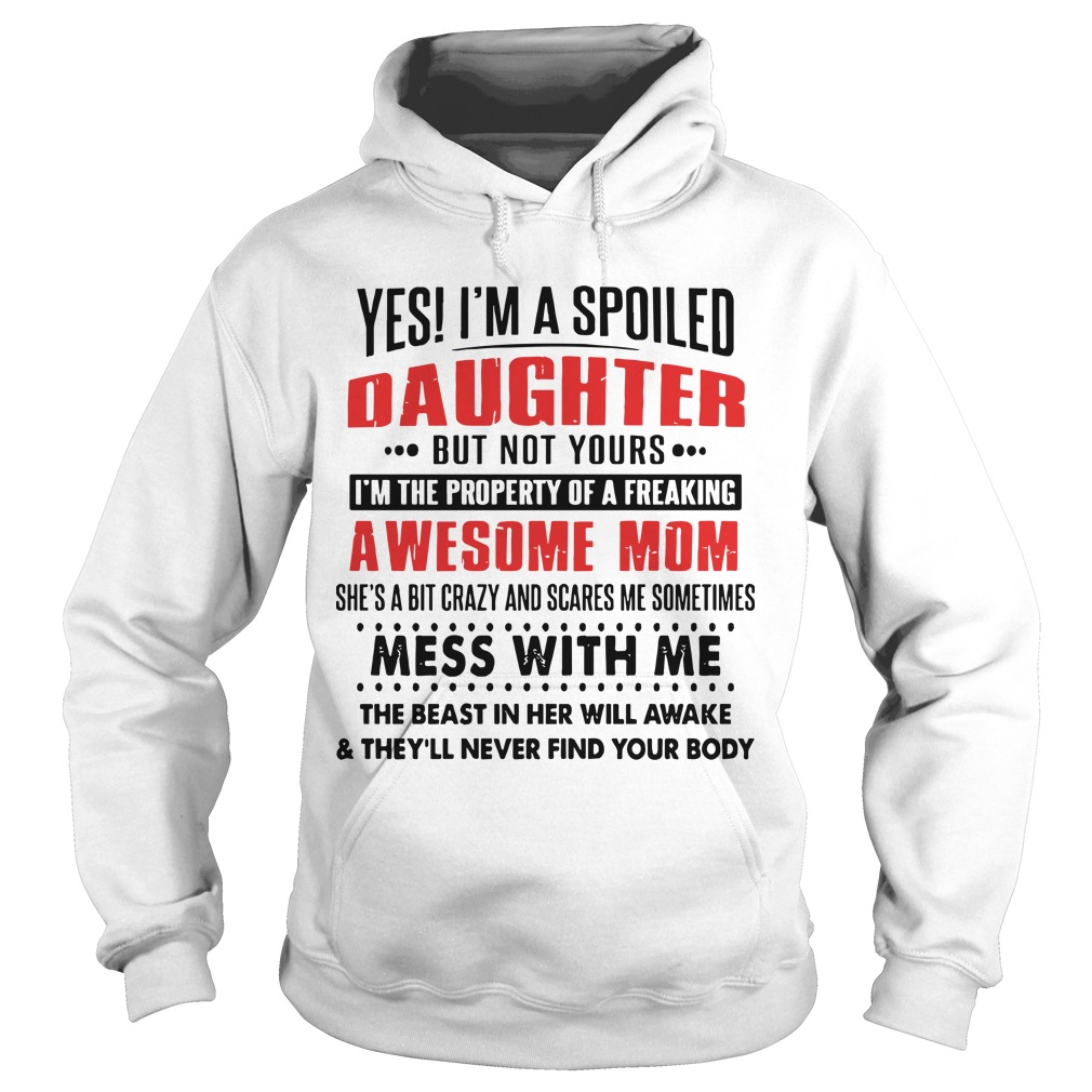 Yes I'm A Spoiled Daughter But Not Yours I'm The Property Of A Freaking Awesome Mom Hoodie