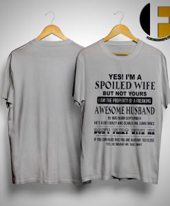Yes I'm A Spoiled Wife But Not Yours I Am The Property Of A Freaking Awesome Husband Shirt