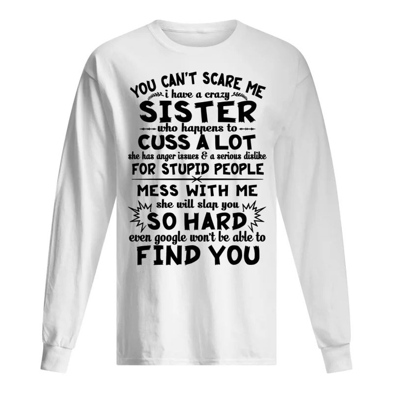 You Can't Scare Me I Have A Crazy Sister Who Happens To Cuss A Lot Longsleeve Tee