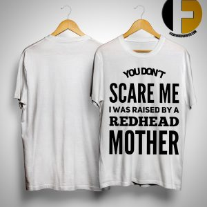 You Don't Scare Me I Was Raised By A Redhead Mother Shirt