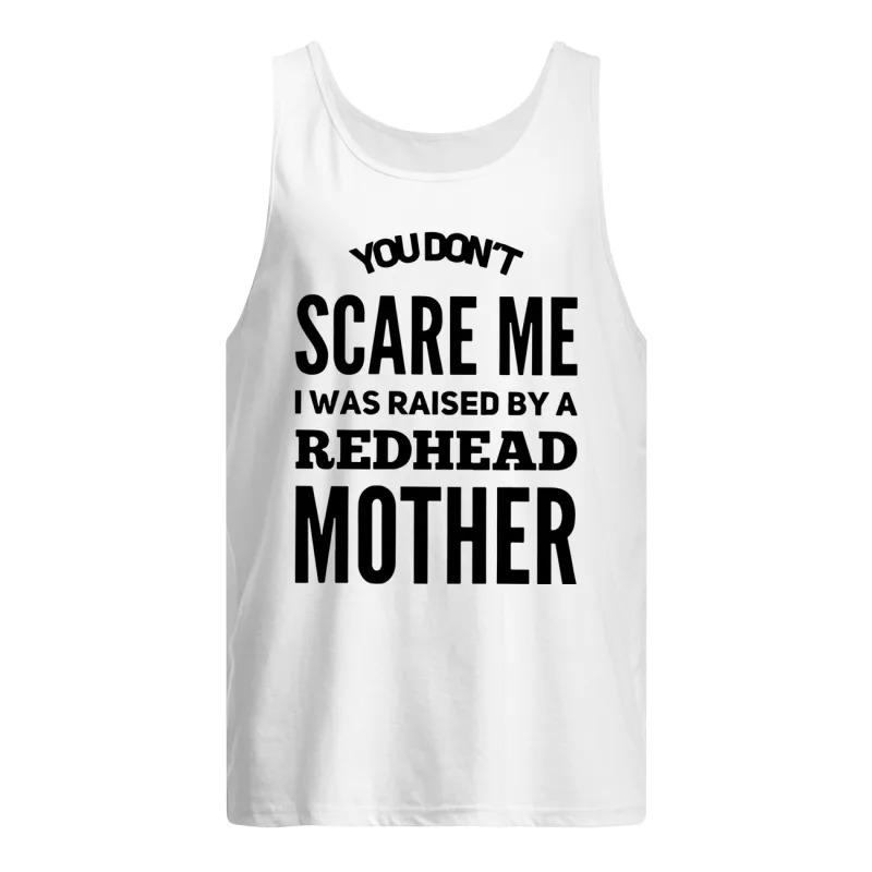 You Don't Scare Me I Was Raised By A Redhead Mother Tank TopYou Don't Scare Me I Was Raised By A Redhead Mother Tank Top