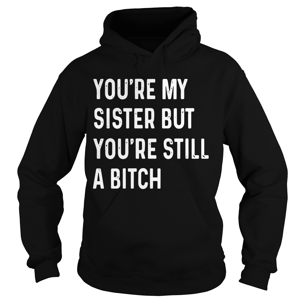 You're My Sister But You're Still A Bitch HoodieYou're My Sister But You're Still A Bitch Hoodie