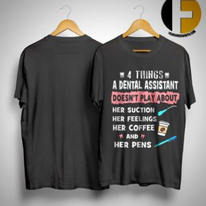 4 Things A Dental Assistatn Doesn't Play About Her Suction Her Feelings Her Coffee And Her Pens Shirt