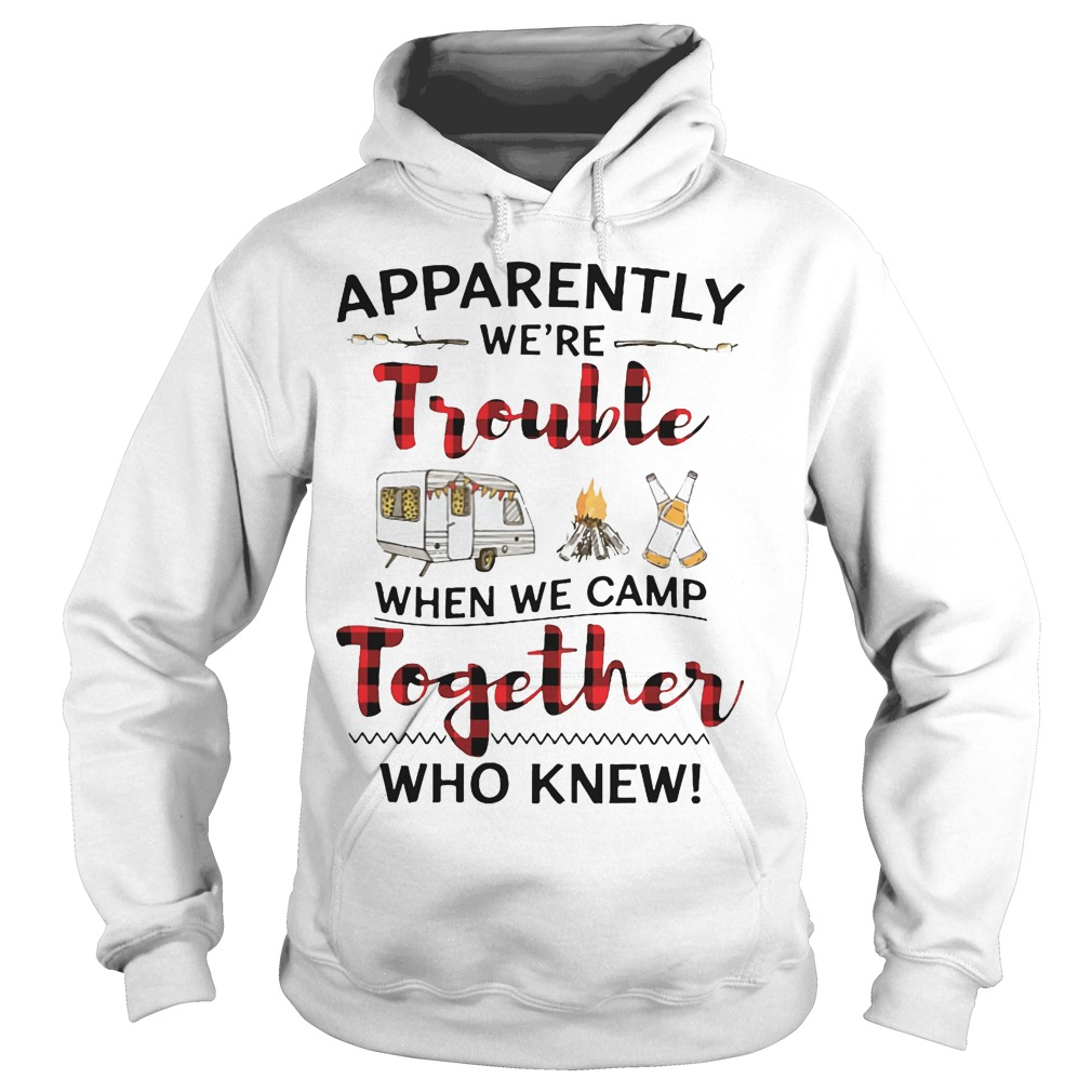 Apparently We're Trouble When We Camp Together Who Knew Hoodie