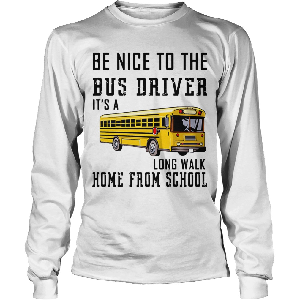 Be Nice To The Bus Driver It's Long Walk Home From School Longsleeve Tee
