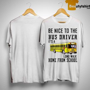 Be Nice To The Bus Driver It's Long Walk Home From School Shirt