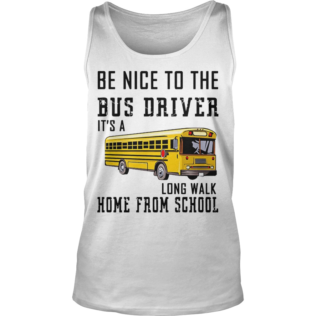 Be Nice To The Bus Driver It's Long Walk Home From School Tank Top