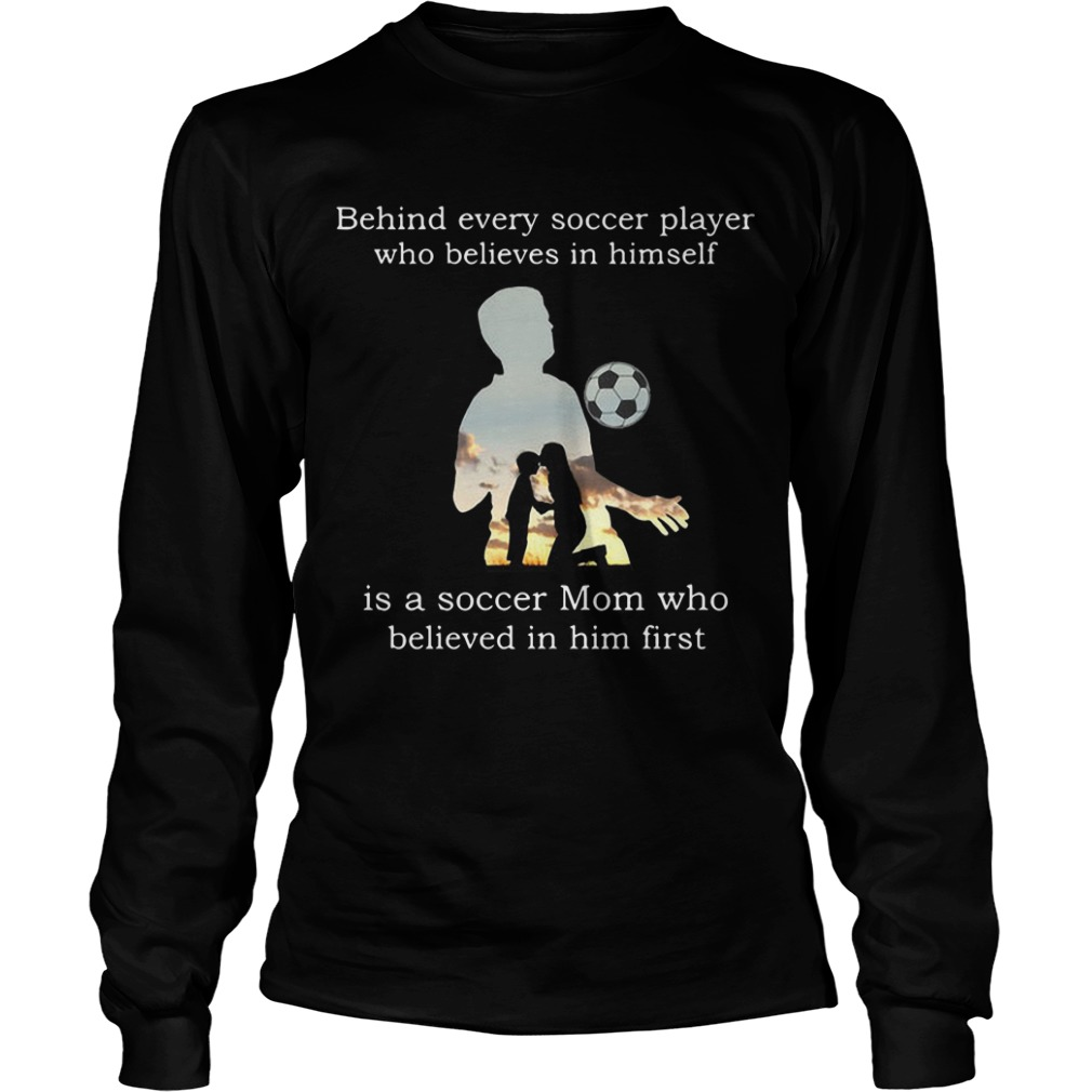 Behind Every Soccer Player Who Believes In Himself Is A Soccer Mom Who Believed In Him First Longsleeve Tee