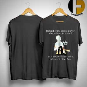 Behind Every Soccer Player Who Believes In Himself Is A Soccer Mom Who Believed In Him First Shirt