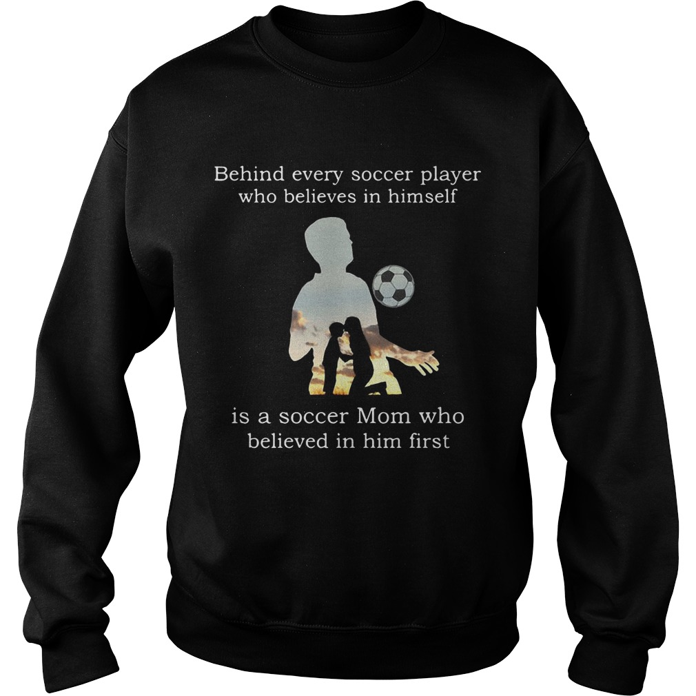 Behind Every Soccer Player Who Believes In Himself Is A Soccer Mom Who Believed In Him First Sweater