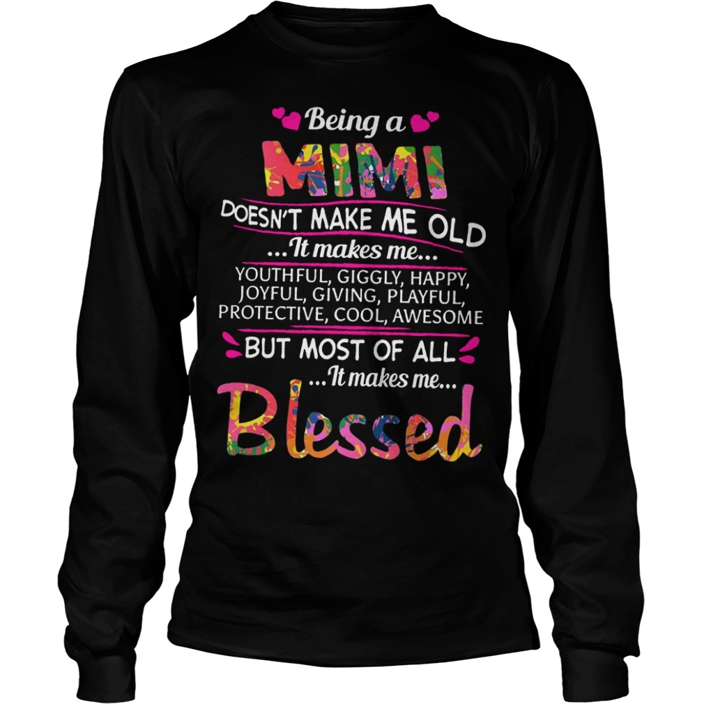 Being A Mimi Doesn't Make Me Old It Makes Me Youthful Giggly Happy Longsleeve Tee