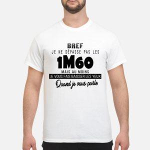 Bref Je Ne Dépasse Pas Les 1m60 Mais Au Moins Je Vous Fais Baisser Les Yeux Shirt