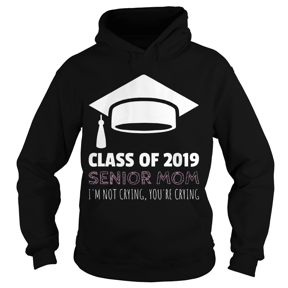 Class Of 2019 Senior Mom I'm Not Crying You're Crying Hoodie