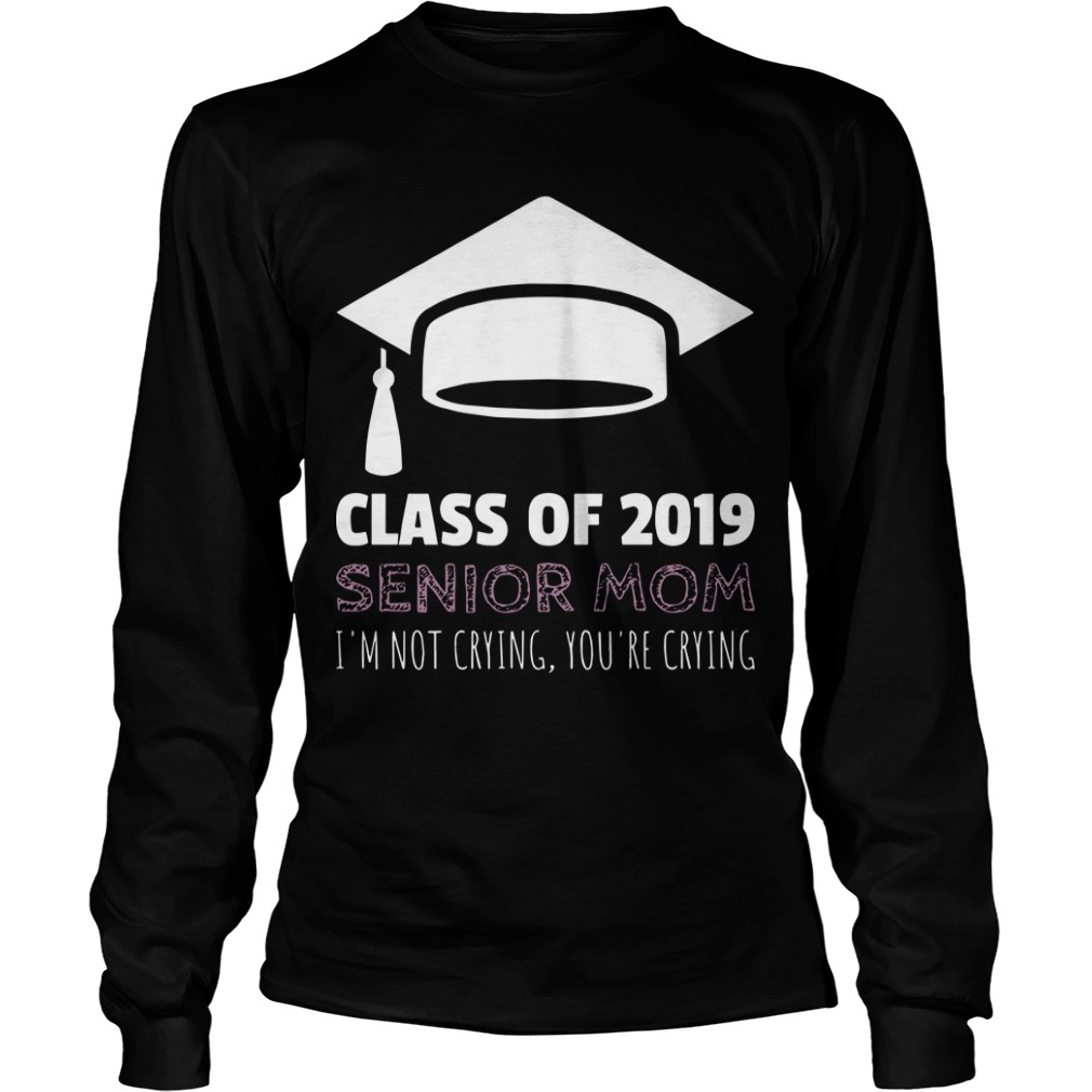 Class Of 2019 Senior Mom I'm Not Crying You're Crying Longsleeve Tee