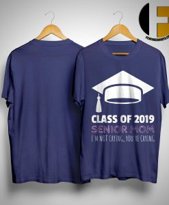 Class Of 2019 Senior Mom I'm Not Crying You're Crying Shirt