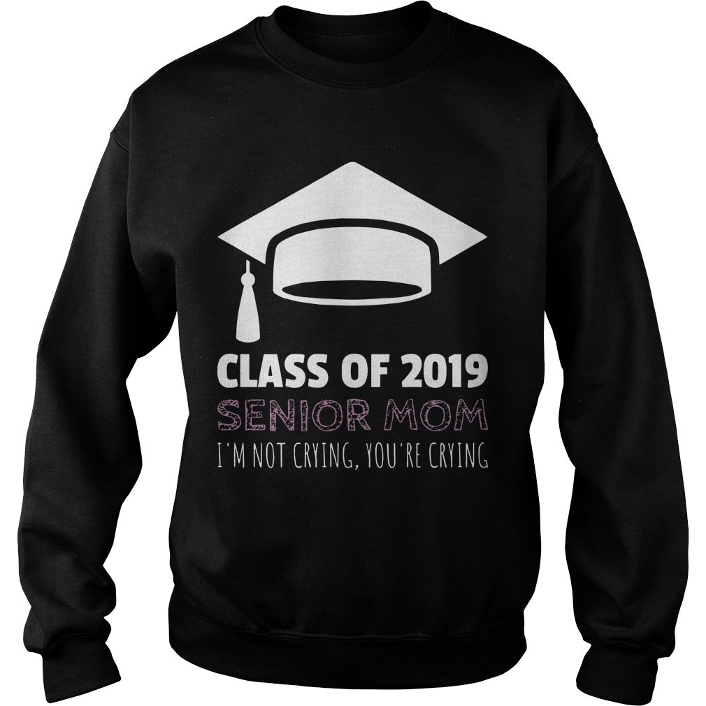 Class Of 2019 Senior Mom I'm Not Crying You're Crying Sweater