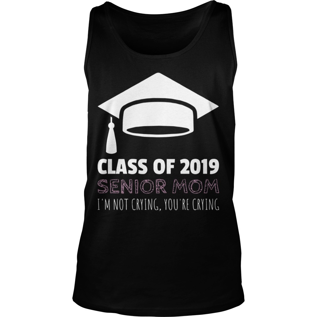 Class Of 2019 Senior Mom I'm Not Crying You're Crying Tank Top