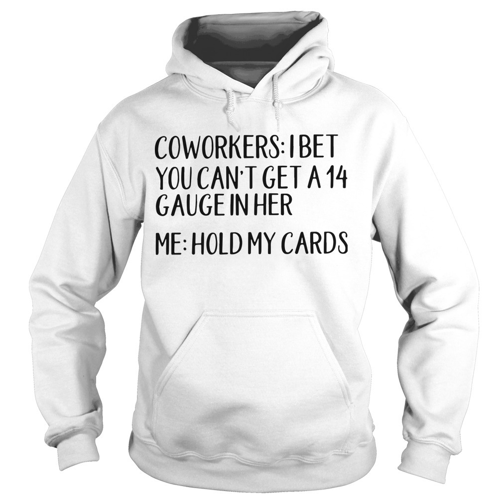 Coworkers I Bet You Can't Get A 14 Gauge In Her Me Hold My Cards Hoodie