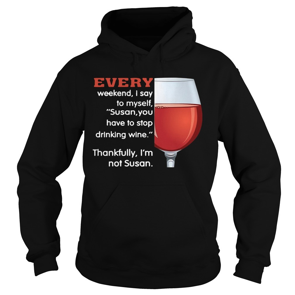 Every Weekend I Say To Myself Susan You Have To Stop Drinking Wine Hoodie