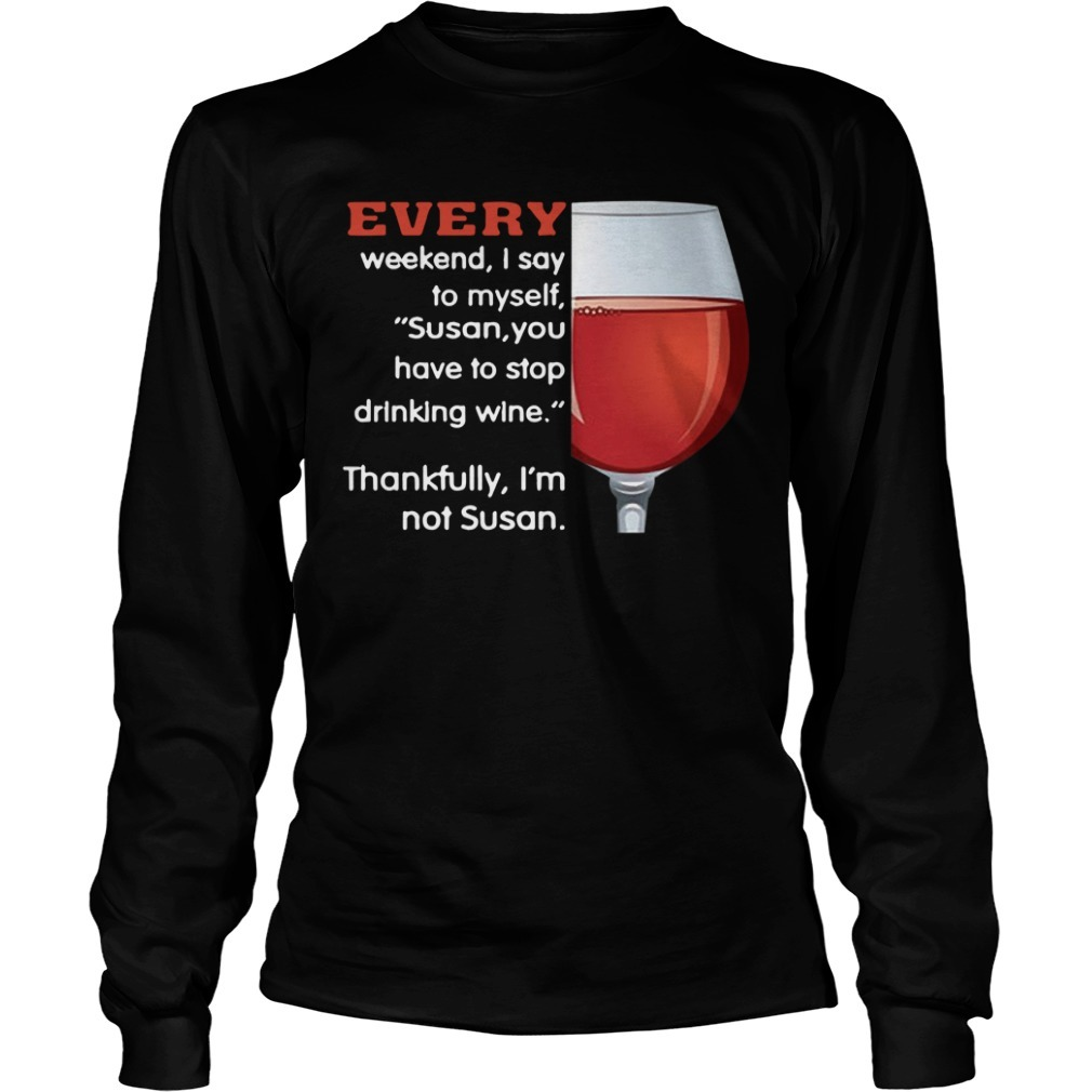 Every Weekend I Say To Myself Susan You Have To Stop Drinking Wine Longsleeve Tee