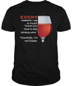 Every Weekend I Say To Myself Susan You Have To Stop Drinking Wine Shirt