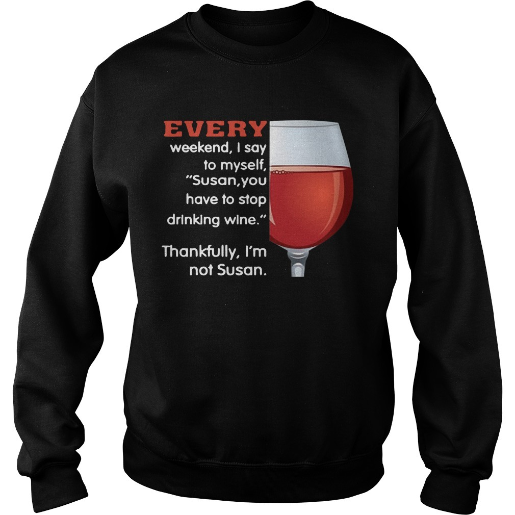 Every Weekend I Say To Myself Susan You Have To Stop Drinking Wine SweaterEvery Weekend I Say To Myself Susan You Have To Stop Drinking Wine Sweater