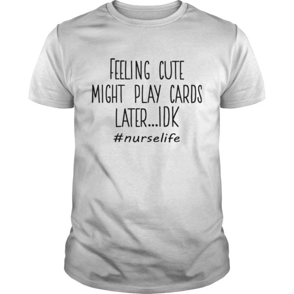 Feeling Cute Might Play Cards Later Idk #nurselife Shirt