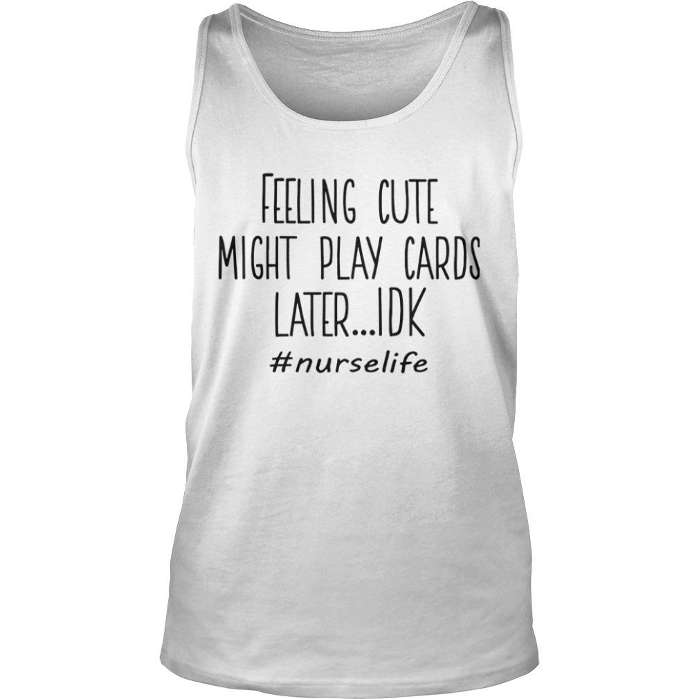 Feeling Cute Might Play Cards Later Idk #nurselife Tank TopFeeling Cute Might Play Cards Later Idk #nurselife Tank Top